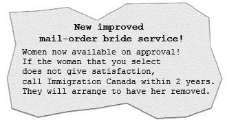 New, improved mail-order bride service! Women are now available on approval! If the woman that you select does not give satisfaction, just call Immigration Canada within two years and they will arrange to have her removed.